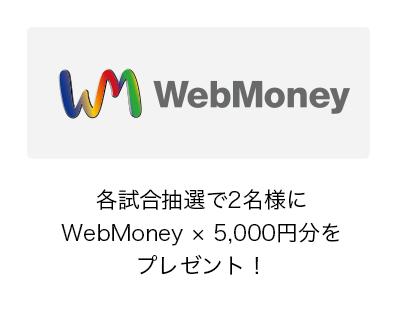 各試合抽選で2名様にWebMoney × 5,000円分をプレゼント!